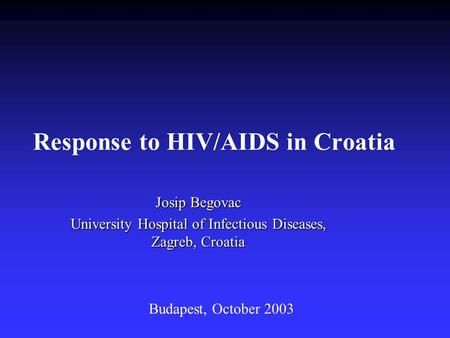 Response to HIV/AIDS in Croatia Josip Begovac University Hospital of Infectious Diseases, Zagreb, Croatia Budapest, October 2003.