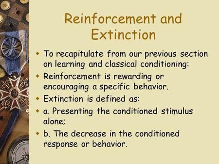 Reinforcement and Extinction To recapitulate from our previous section on learning and classical conditioning: Reinforcement is rewarding or encouraging.