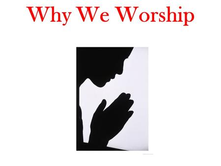 Why We Worship. As the deer pants for the water brooks, So pants my soul for You, O God. Ps. 42:1 Men worship someone or something.