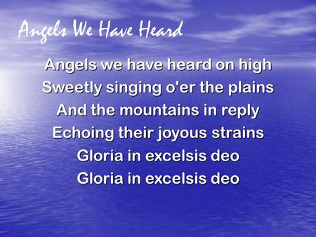 Angels We Have Heard Angels we have heard on high Sweetly singing o'er the plains And the mountains in reply Echoing their joyous strains Gloria in excelsis.