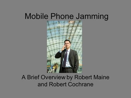 Mobile Phone Jamming A Brief Overview by Robert Maine and Robert Cochrane.
