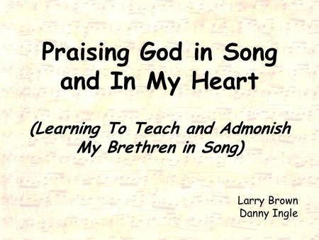 Praising God in Song and In My Heart (Learning To Teach and Admonish My Brethren in Song) Larry Brown Danny Ingle.