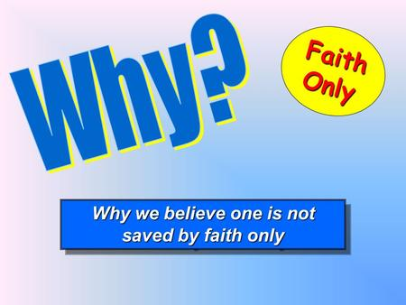 Why we believe one is not saved by faith only Why we believe one is not saved by faith only FaithOnly.
