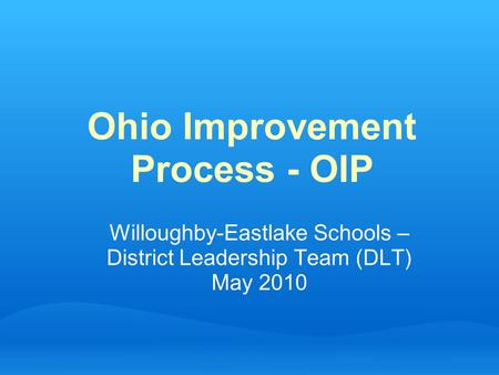 Ohio Improvement Process - OIP Willoughby-Eastlake Schools – District Leadership Team (DLT) May 2010.