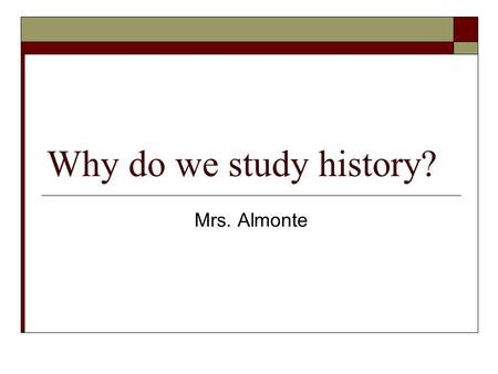 Why do we study history? Mrs. Almonte.