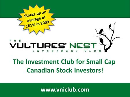 February 11, 2009 1 The Investment Club for Small Cap Canadian Stock Investors! www.vniclub.com Stocks up an average of 181% in 2009.