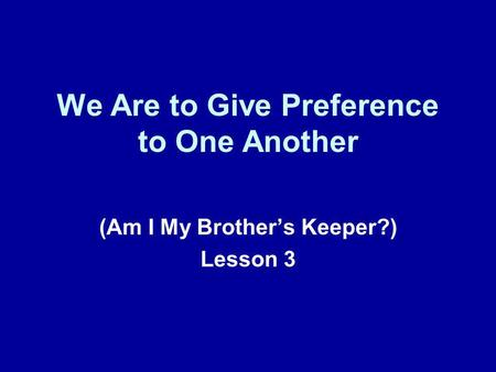We Are to Give Preference to One Another (Am I My Brothers Keeper?) Lesson 3.