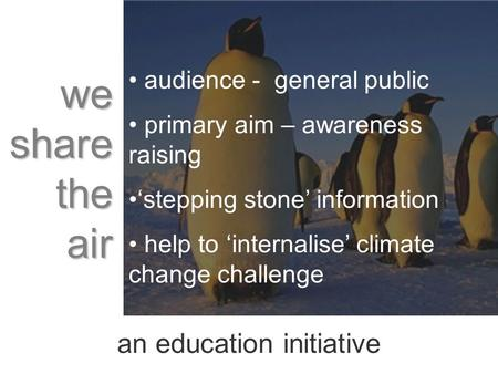 An education initiative audience - general public primary aim – awareness raising stepping stone information help to internalise climate change challenge.