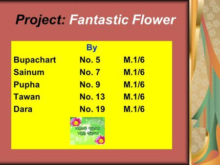 Project: Fantastic Flower By BupachartNo. 5M.1/6 Sainum No. 7 M.1/6 Pupha No. 9M.1/6 TawanNo. 13M.1/6 DaraNo. 19M.1/6.