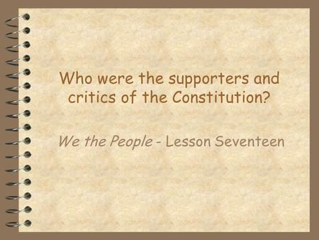 Who were the supporters and critics of the Constitution? We the People - Lesson Seventeen.