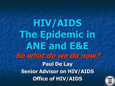 HIV/AIDS The Epidemic in ANE and E&E So what do we do now? Paul De Lay Senior Advisor on HIV/AIDS Office of HIV/AIDS.