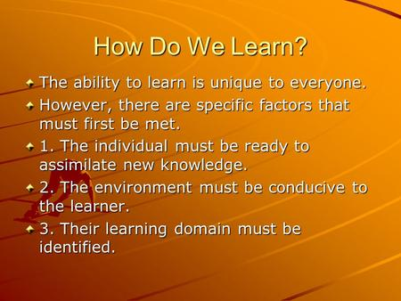 How Do We Learn? The ability to learn is unique to everyone. However, there are specific factors that must first be met. 1. The individual must be ready.