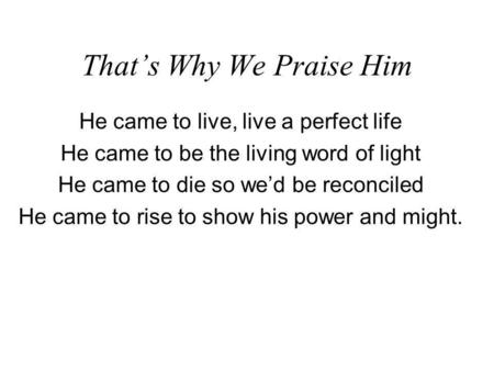 Thats Why We Praise Him He came to live, live a perfect life He came to be the living word of light He came to die so wed be reconciled He came to rise.
