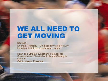 WE ALL NEED TO GET MOVING Sources Dr. Mark Tremblay – Childhood Physical Activity: Important initiatives, insights and issues Heart and Stroke Foundation: