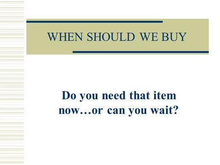 WHEN SHOULD WE BUY Do you need that item now…or can you wait?