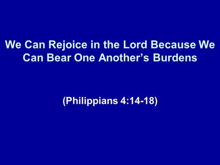 We Can Rejoice in the Lord Because We Can Bear One Anothers Burdens (Philippians 4:14-18)