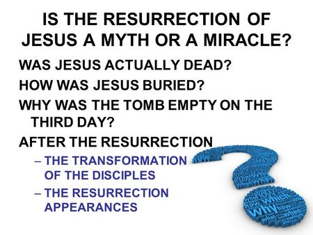IS THE RESURRECTION OF JESUS A MYTH OR A MIRACLE? WAS JESUS ACTUALLY DEAD? HOW WAS JESUS BURIED? WHY WAS THE TOMB EMPTY ON THE THIRD DAY? AFTER THE RESURRECTION.
