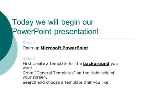 Today we will begin our PowerPoint presentation! Step 1 Open up Microsoft PowerPoint. Step 2 First create a template for the background you want. Go to.