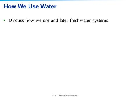 © 2011 Pearson Education, Inc. How We Use Water Discuss how we use and later freshwater systems.