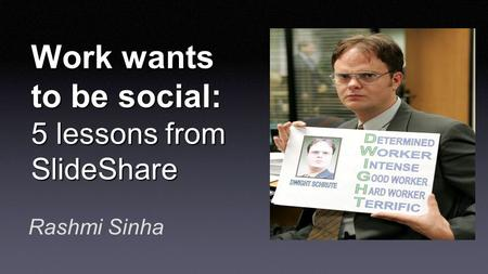 Work wants to be social: 5 lessons from SlideShare Rashmi Sinha.