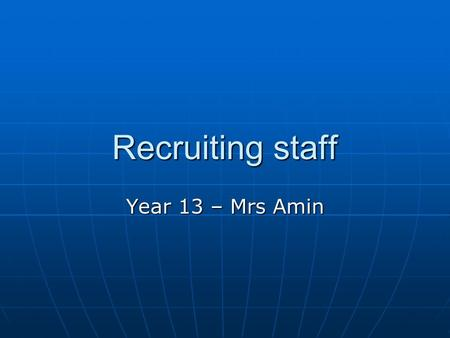 Recruiting staff Year 13 – Mrs Amin. Lesson Objectives Know the difference between a job description and a person specification Know the difference between.