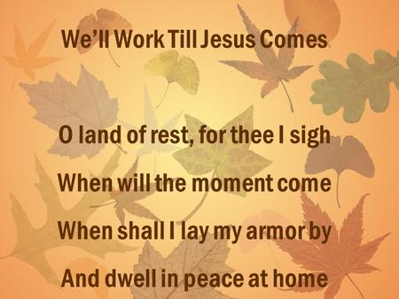 Well Work Till Jesus Comes O land of rest, for thee I sigh When will the moment come When shall I lay my armor by And dwell in peace at home.