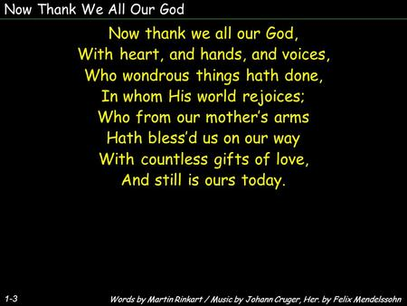 Now Thank We All Our God Now thank we all our God, With heart, and hands, and voices, Who wondrous things hath done, In whom His world rejoices; Who from.