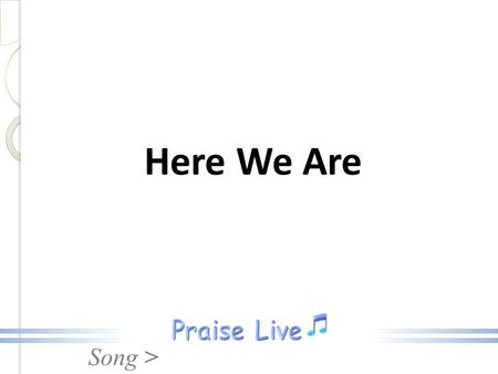 Song > Here We Are. Song > Here we are, In Your presence, Lifting holy hands to You, Here we are, praising Jesus, For the things He's brought us through.