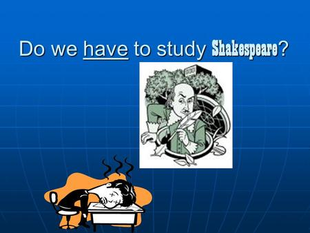 Do we have to study Shakespeare ? Do you even need to ask??? Instruction for Researched PPT D.Chapman January, 2005.