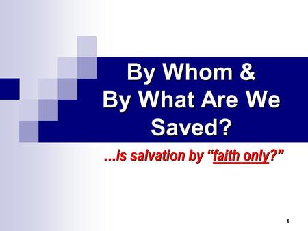 1 By Whom & By What Are We Saved? …is salvation by faith only?