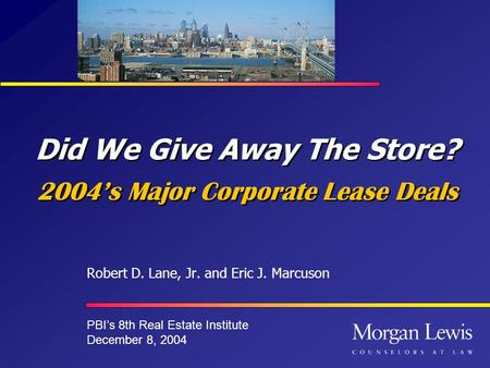 Did We Give Away The Store? 2004s Major Corporate Lease Deals Robert D. Lane, Jr. and Eric J. Marcuson PBIs 8th Real Estate Institute December 8, 2004.