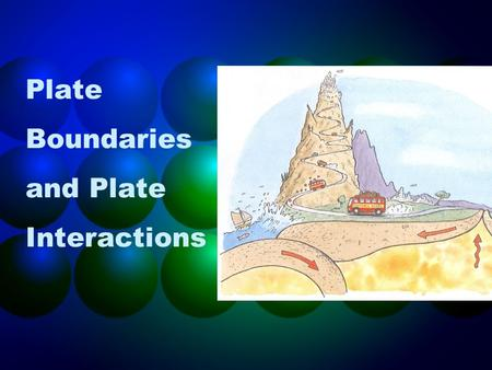 Plate Boundaries and Plate Interactions. Goals Classify and label the types of movement at plate boundaries, using a world map that shows relative plate.