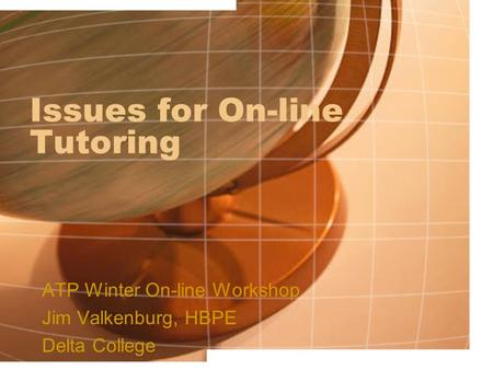 Issues for On-line Tutoring ATP Winter On-line Workshop Jim Valkenburg, HBPE Delta College.