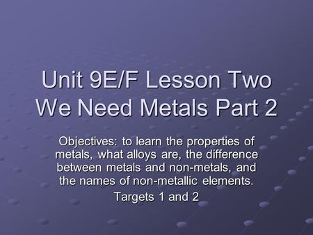 Unit 9E/F Lesson Two We Need Metals Part 2 Objectives: to learn the properties of metals, what alloys are, the difference between metals and non-metals,