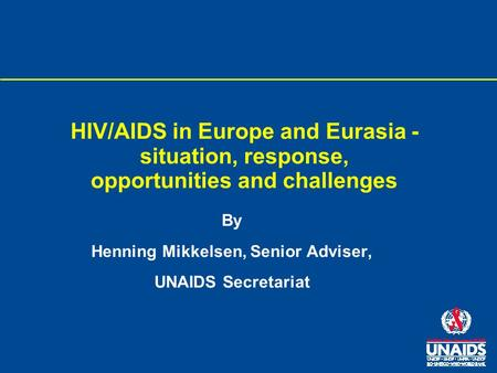 HIV/AIDS in Europe and Eurasia - situation, response, opportunities and challenges By Henning Mikkelsen, Senior Adviser, UNAIDS Secretariat.