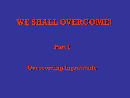 WE SHALL OVERCOME! Part I Overcoming Ingratitude Part I Overcoming Ingratitude.