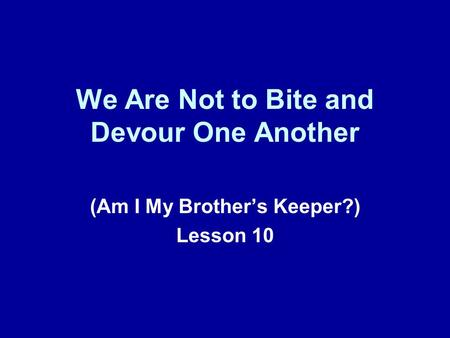 We Are Not to Bite and Devour One Another (Am I My Brothers Keeper?) Lesson 10.