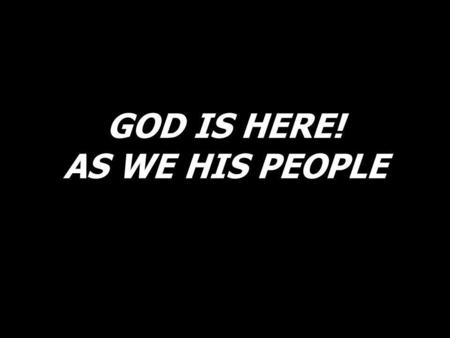 GOD IS HERE! AS WE HIS PEOPLE