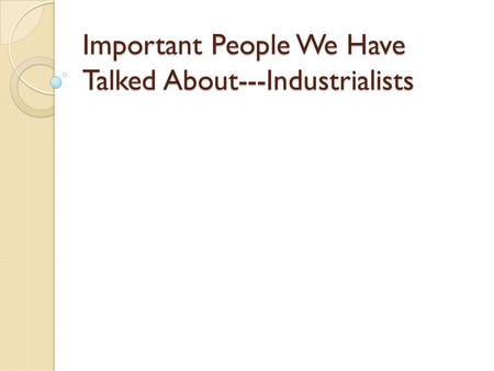 Important People We Have Talked About---Industrialists.