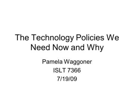 The Technology Policies We Need Now and Why Pamela Waggoner ISLT 7366 7/19/09.
