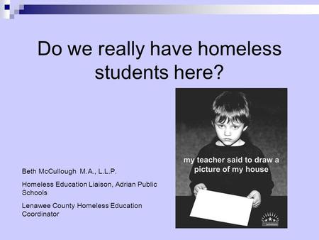 Do we really have homeless students here? Beth McCullough M.A., L.L.P. Homeless Education Liaison, Adrian Public Schools Lenawee County Homeless Education.