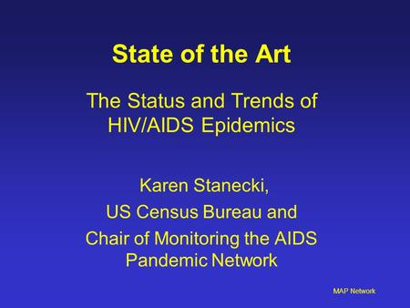 MAP Network State of the Art The Status and Trends of HIV/AIDS Epidemics Karen Stanecki, US Census Bureau and Chair of Monitoring the AIDS Pandemic Network.