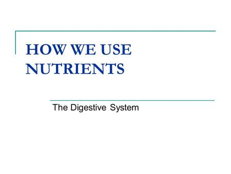HOW WE USE NUTRIENTS The Digestive System.