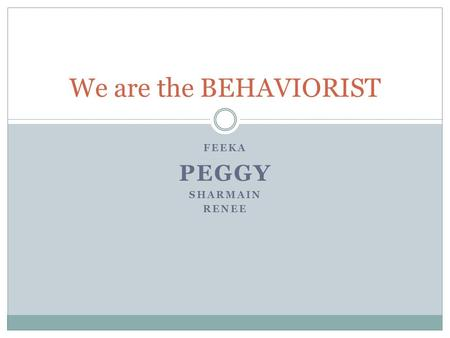 FEEKA PEGGY SHARMAIN RENEE We are the BEHAVIORIST.