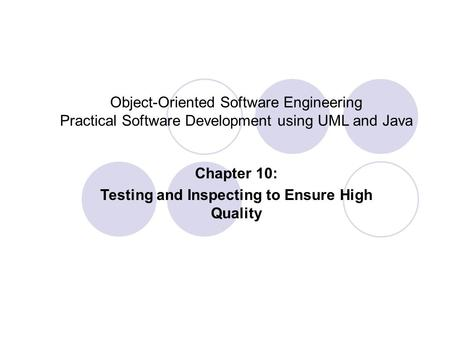 Object-Oriented Software Engineering Practical Software Development using UML and Java Chapter 10: Testing and Inspecting to Ensure High Quality.