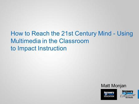 How to Reach the 21st Century Mind - Using Multimedia in the Classroom to Impact Instruction Matt Monjan.