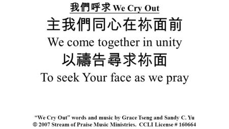 We Cry Out We come together in unity To seek Your face as we pray We Cry Out words and music by Grace Tseng and Sandy C. Yu © 2007 Stream of Praise Music.