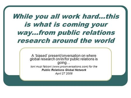While you all work hard…this is what is coming your way…from public relations research around the world A biased present/onversation on where global research.