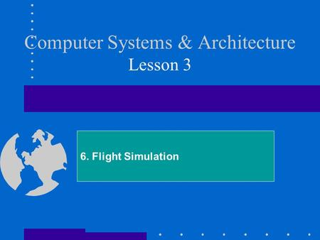 Computer Systems & Architecture Lesson 3 6. Flight Simulation.