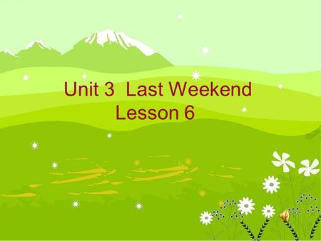 Unit 3 Last Weekend Lesson 6 Let' have a chant Did you go to a park? Yes, Yes,Yes, I went to a park. Did you go swimming? No, No,No, I studied English.